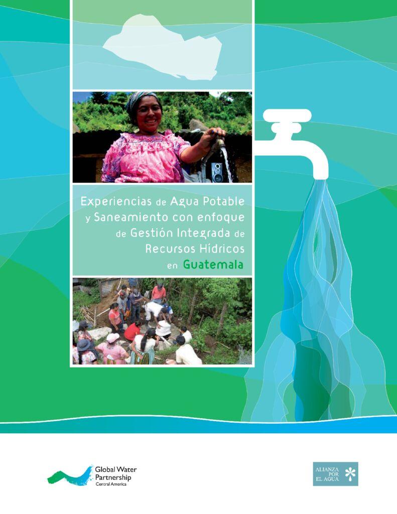 2010. Experiencias de agua potable y sanemiento con enfoque de Gestión Integrada de Recursos Hídricos en Guatemala, GWP