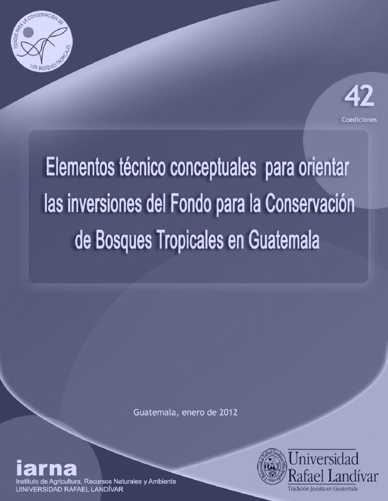 2012. Elementos técnicos conceptuales para orientar las inversiones del Fondo para la Conservación de Bosques Tropicales en Guatemala. URL